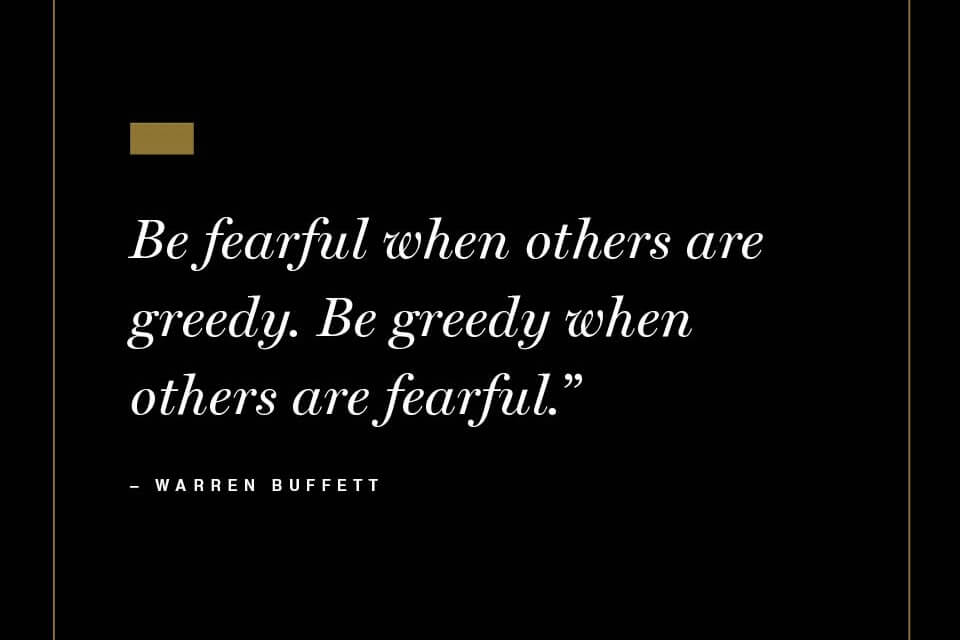 Be greedy when others are fearful.